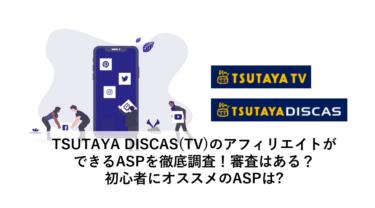 TSUTAYA DISCAS(TV)のアフィリエイトができるASPを徹底調査!審査はある?初心者にオススメのASPは?
