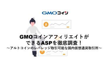 GMOコインのアフィリエイトができるASPを徹底調査!~アルトコインのレバレッジ取引可能な国内仮想通貨取引所~