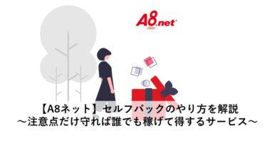 【A8ネット】セルフバックのやり方を解説~注意点だけ守れば誰でも稼げて得するサービス~